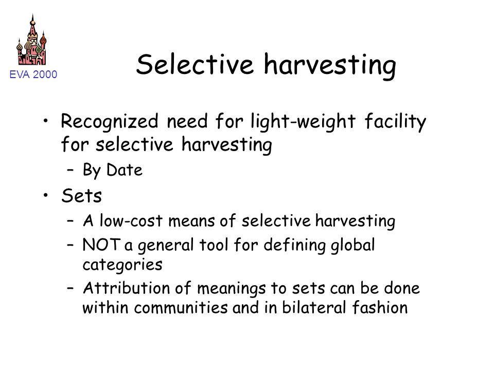 EVA 2000 Selective harvesting Recognized need for light-weight facility for selective harvesting –By Date Sets –A low-cost means of selective harvesting –NOT a general tool for defining global categories –Attribution of meanings to sets can be done within communities and in bilateral fashion