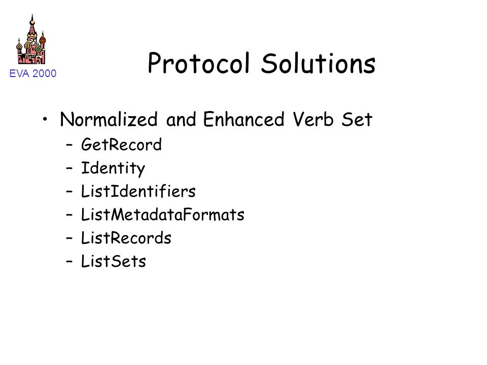 EVA 2000 Protocol Solutions Normalized and Enhanced Verb Set –GetRecord –Identity –ListIdentifiers –ListMetadataFormats –ListRecords –ListSets