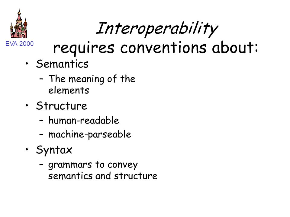EVA 2000 Interoperability requires conventions about: Semantics –The meaning of the elements Structure –human-readable –machine-parseable Syntax –gram