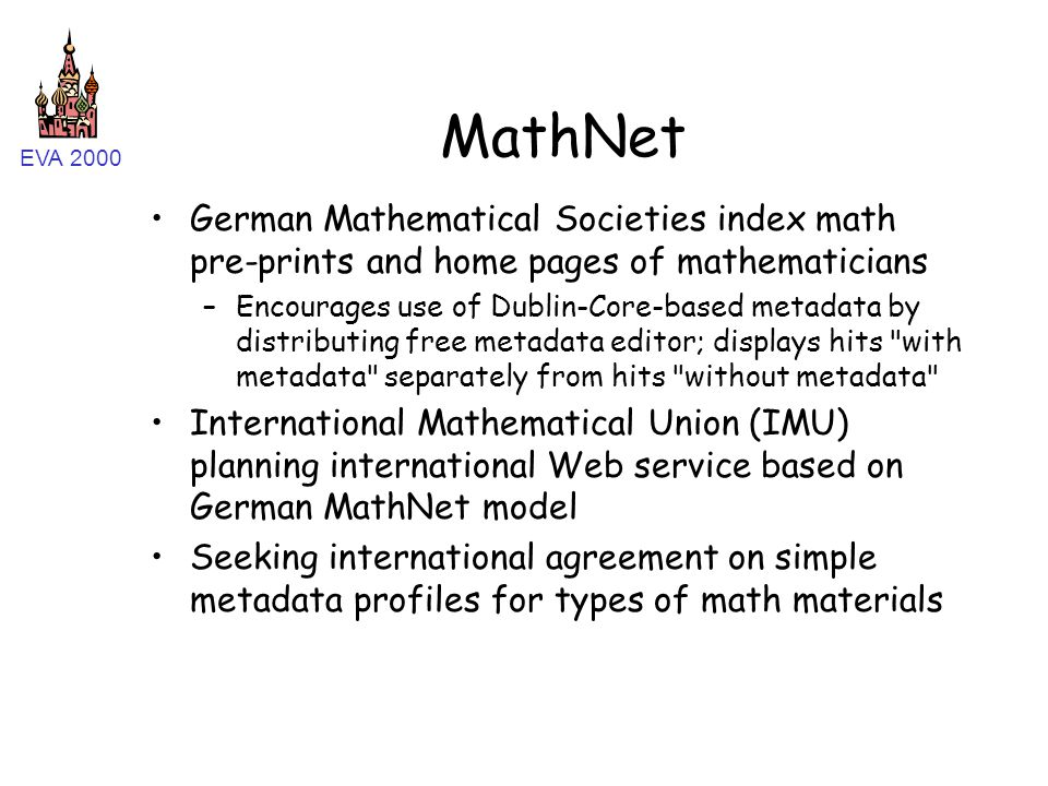 EVA 2000 MathNet German Mathematical Societies index math pre-prints and home pages of mathematicians –Encourages use of Dublin-Core-based metadata by distributing free metadata editor; displays hits with metadata separately from hits without metadata International Mathematical Union (IMU) planning international Web service based on German MathNet model Seeking international agreement on simple metadata profiles for types of math materials