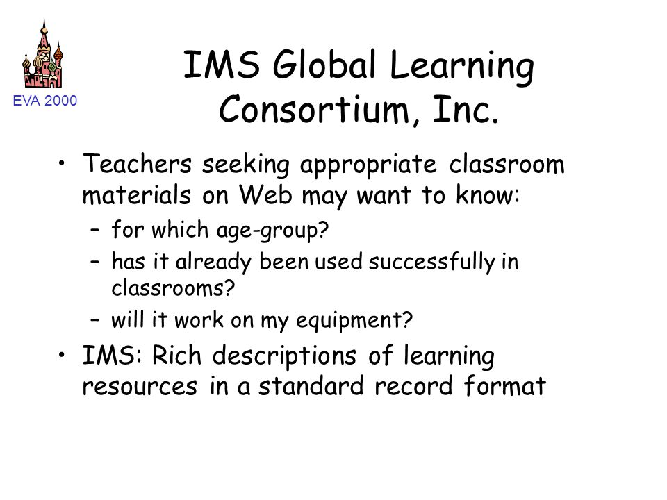 EVA 2000 IMS Global Learning Consortium, Inc. Teachers seeking appropriate classroom materials on Web may want to know: –for which age-group? –has it