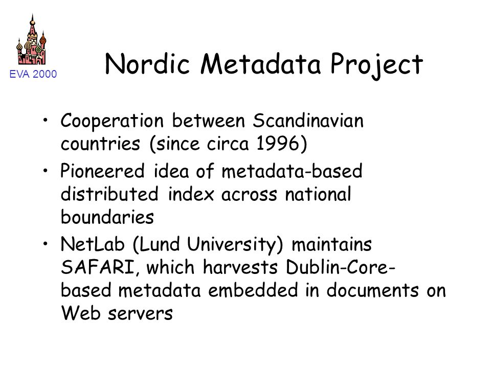 EVA 2000 Nordic Metadata Project Cooperation between Scandinavian countries (since circa 1996) Pioneered idea of metadata-based distributed index across national boundaries NetLab (Lund University) maintains SAFARI, which harvests Dublin-Core- based metadata embedded in documents on Web servers