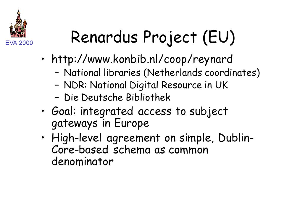 EVA 2000 Renardus Project (EU) http://www.konbib.nl/coop/reynard –National libraries (Netherlands coordinates) –NDR: National Digital Resource in UK –Die Deutsche Bibliothek Goal: integrated access to subject gateways in Europe High-level agreement on simple, Dublin- Core-based schema as common denominator