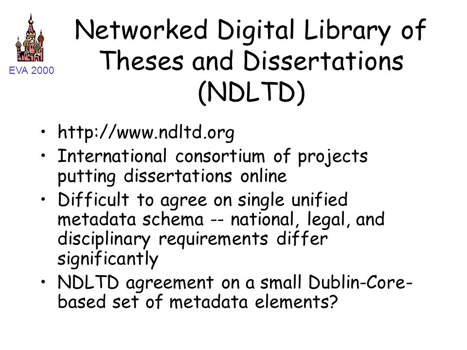 EVA 2000 Networked Digital Library of Theses and Dissertations (NDLTD) http://www.ndltd.org International consortium of projects putting dissertations online Difficult to agree on single unified metadata schema -- national, legal, and disciplinary requirements differ significantly NDLTD agreement on a small Dublin-Core- based set of metadata elements