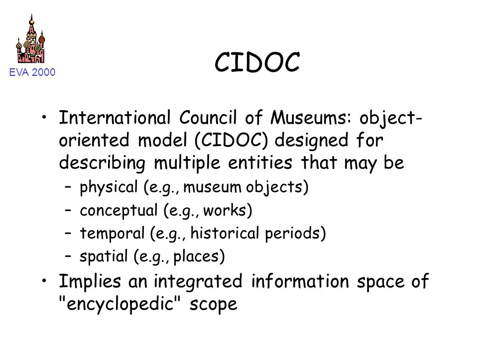 EVA 2000 CIDOC International Council of Museums: object- oriented model (CIDOC) designed for describing multiple entities that may be –physical (e.g., museum objects) –conceptual (e.g., works) –temporal (e.g., historical periods) –spatial (e.g., places) Implies an integrated information space of encyclopedic scope