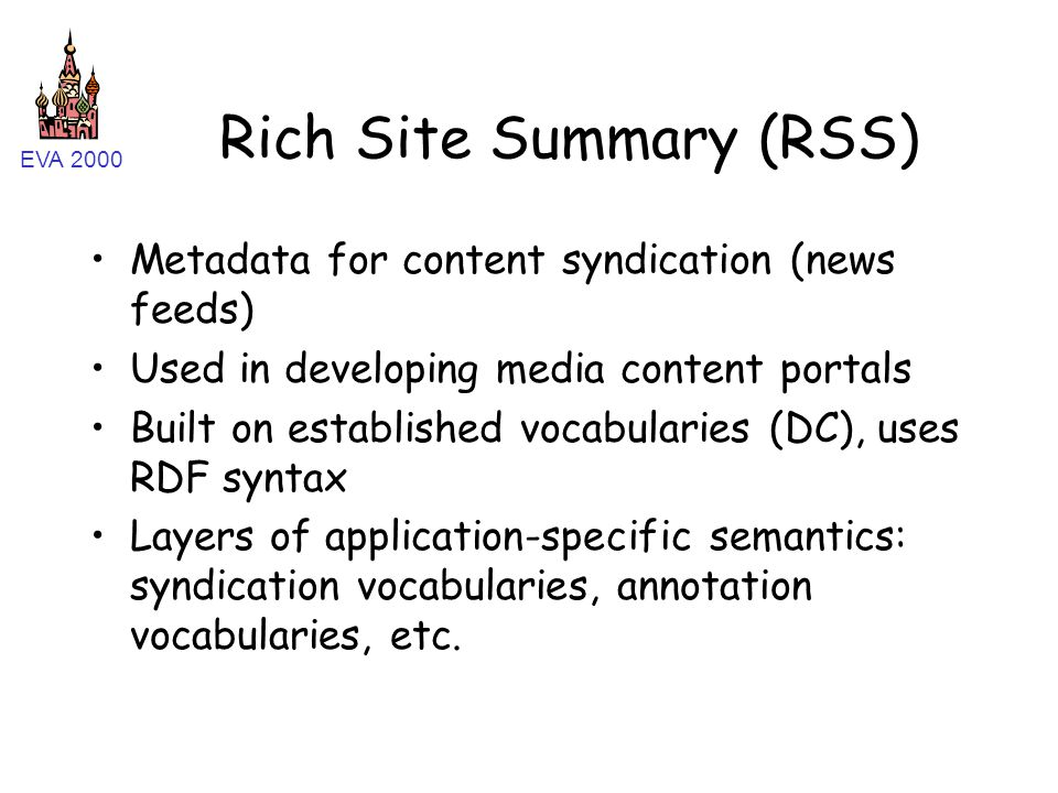 EVA 2000 Rich Site Summary (RSS) Metadata for content syndication (news feeds) Used in developing media content portals Built on established vocabularies (DC), uses RDF syntax Layers of application-specific semantics: syndication vocabularies, annotation vocabularies, etc.