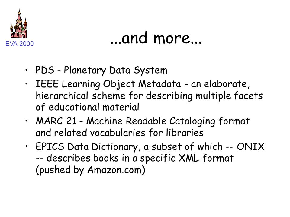 EVA 2000...and more... PDS - Planetary Data System IEEE Learning Object Metadata - an elaborate, hierarchical scheme for describing multiple facets of