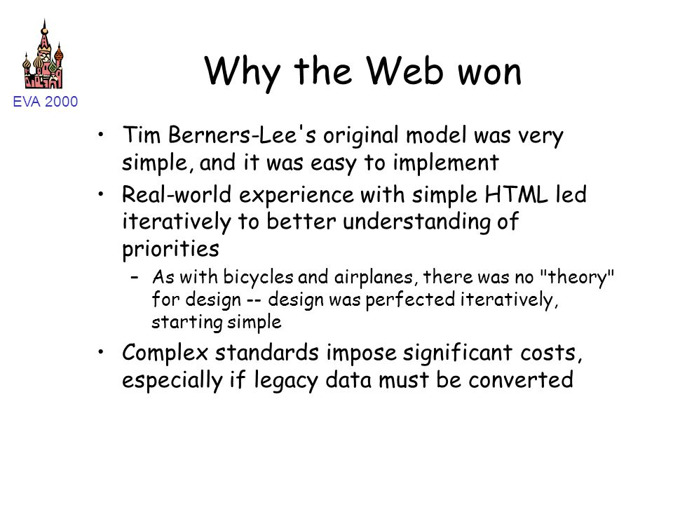 EVA 2000 Why the Web won Tim Berners-Lee s original model was very simple, and it was easy to implement Real-world experience with simple HTML led iteratively to better understanding of priorities –As with bicycles and airplanes, there was no theory for design -- design was perfected iteratively, starting simple Complex standards impose significant costs, especially if legacy data must be converted