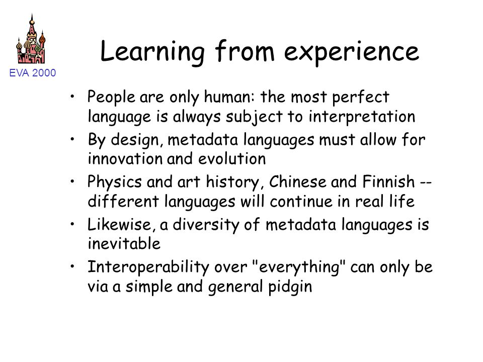 EVA 2000 Learning from experience People are only human: the most perfect language is always subject to interpretation By design, metadata languages m