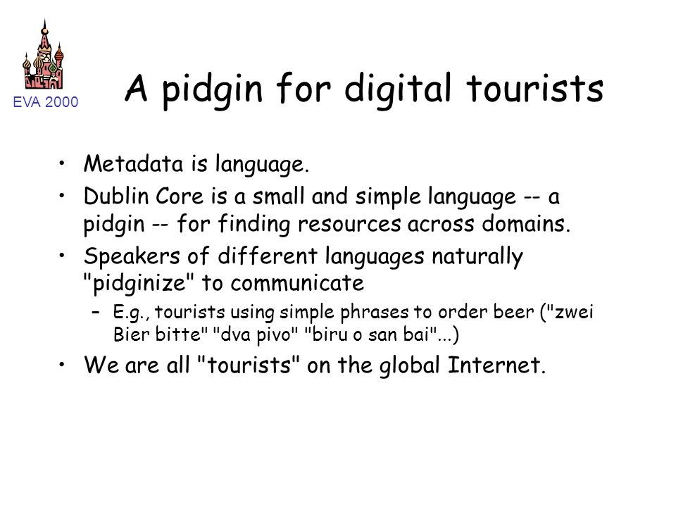 EVA 2000 A pidgin for digital tourists Metadata is language. Dublin Core is a small and simple language -- a pidgin -- for finding resources across do