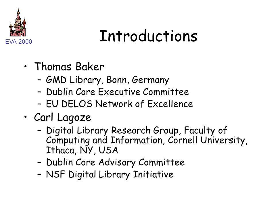EVA 2000 Introductions Thomas Baker –GMD Library, Bonn, Germany –Dublin Core Executive Committee –EU DELOS Network of Excellence Carl Lagoze –Digital