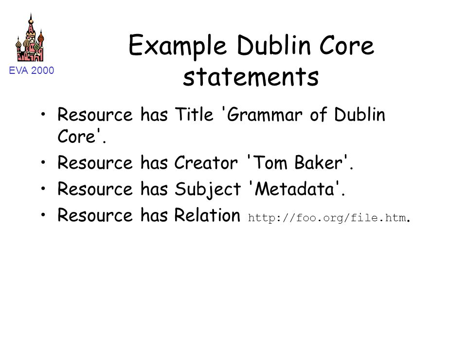 EVA 2000 Example Dublin Core statements Resource has Title 'Grammar of Dublin Core'. Resource has Creator 'Tom Baker'. Resource has Subject 'Metadata'