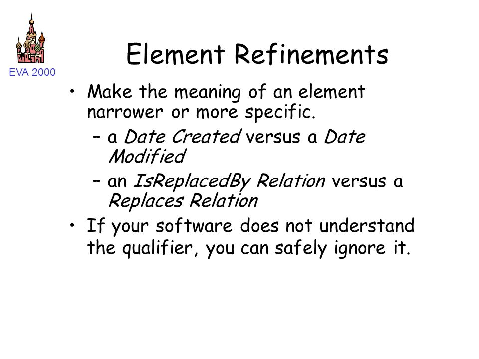 EVA 2000 Element Refinements Make the meaning of an element narrower or more specific. –a Date Created versus a Date Modified –an IsReplacedBy Relatio