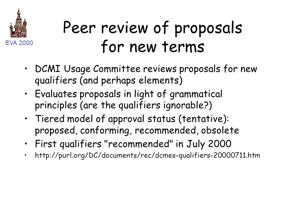 EVA 2000 Peer review of proposals for new terms DCMI Usage Committee reviews proposals for new qualifiers (and perhaps elements) Evaluates proposals in light of grammatical principles (are the qualifiers ignorable ) Tiered model of approval status (tentative): proposed, conforming, recommended, obsolete First qualifiers recommended in July 2000 http://purl.org/DC/documents/rec/dcmes-qualifiers-20000711.htm