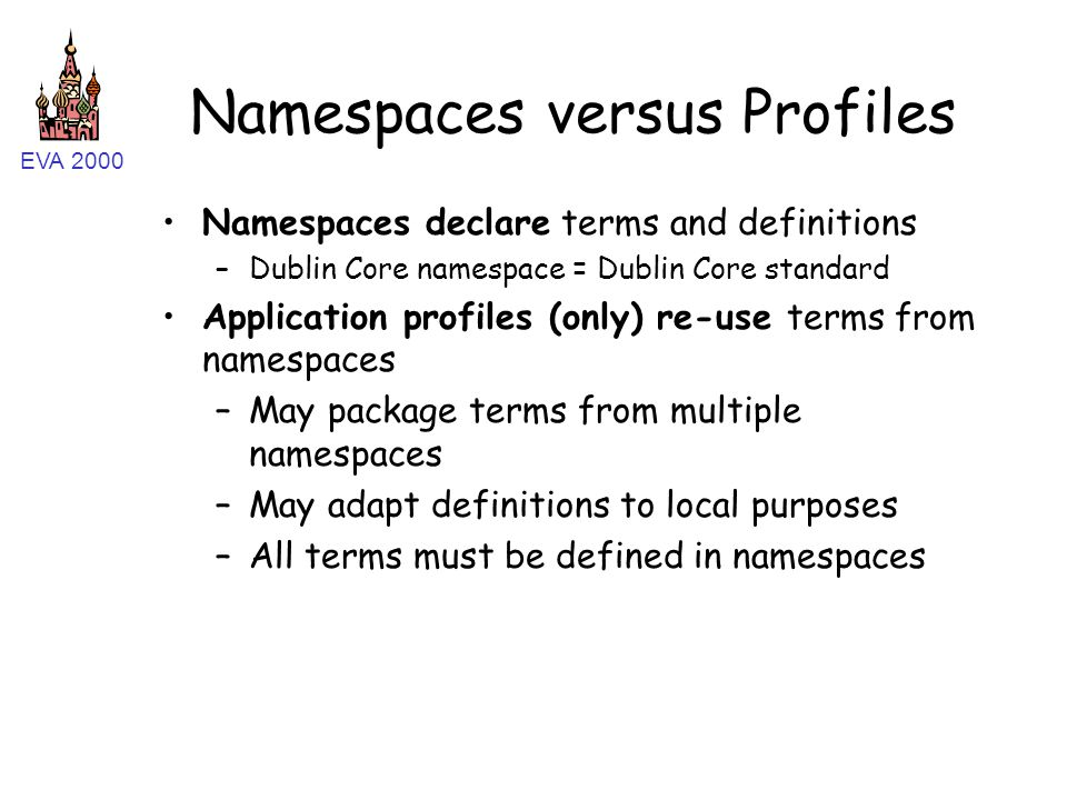 EVA 2000 Namespaces versus Profiles Namespaces declare terms and definitions –Dublin Core namespace = Dublin Core standard Application profiles (only) re-use terms from namespaces –May package terms from multiple namespaces –May adapt definitions to local purposes –All terms must be defined in namespaces