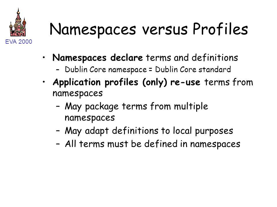 EVA 2000 Namespaces versus Profiles Namespaces declare terms and definitions –Dublin Core namespace = Dublin Core standard Application profiles (only)