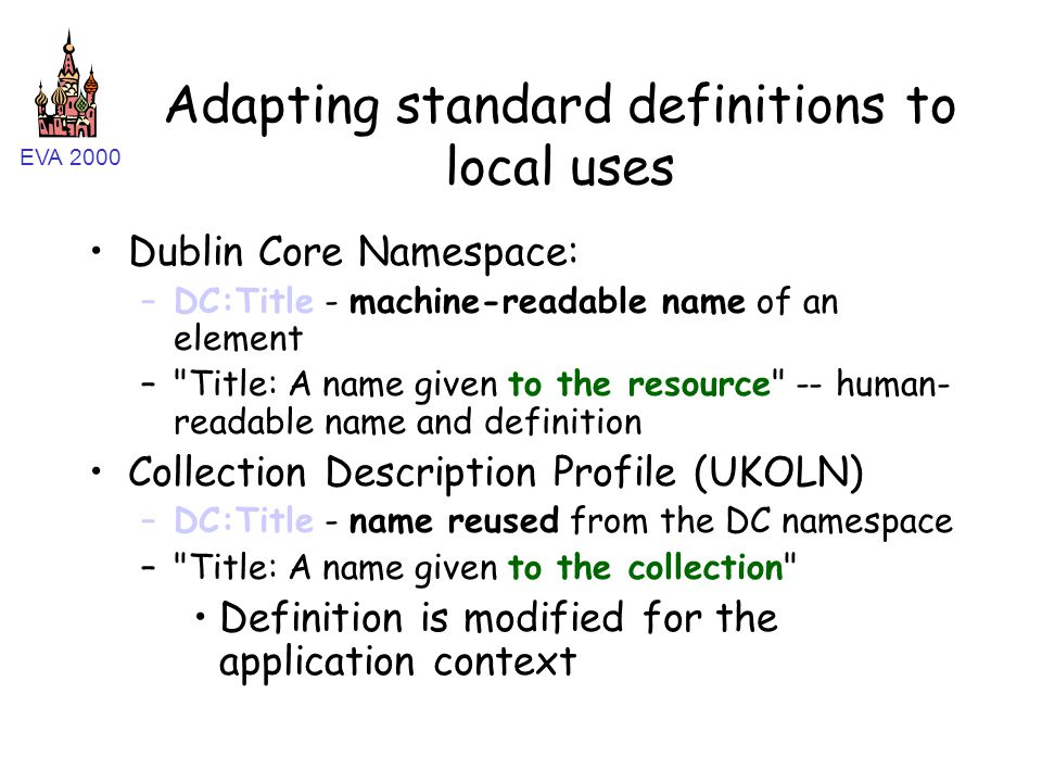 EVA 2000 Adapting standard definitions to local uses Dublin Core Namespace: –DC:Title - machine-readable name of an element –