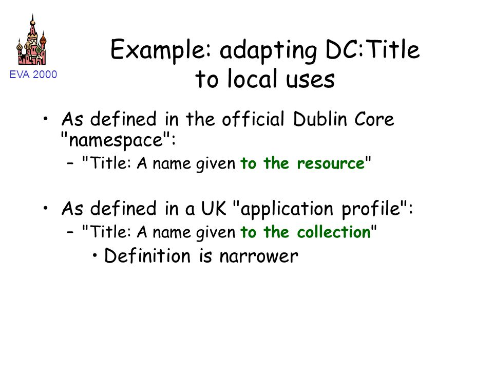 EVA 2000 Example: adapting DC:Title to local uses As defined in the official Dublin Core namespace : – Title: A name given to the resource As defined in a UK application profile : – Title: A name given to the collection Definition is narrower