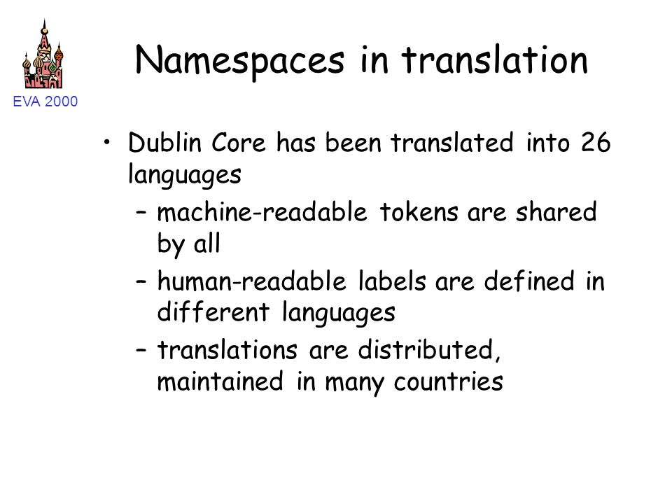 EVA 2000 Namespaces in translation Dublin Core has been translated into 26 languages –machine-readable tokens are shared by all –human-readable labels