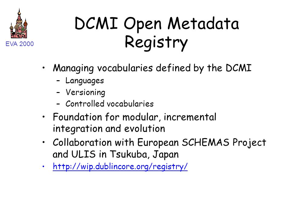 EVA 2000 DCMI Open Metadata Registry Managing vocabularies defined by the DCMI –Languages –Versioning –Controlled vocabularies Foundation for modular, incremental integration and evolution Collaboration with European SCHEMAS Project and ULIS in Tsukuba, Japan http://wip.dublincore.org/registry/