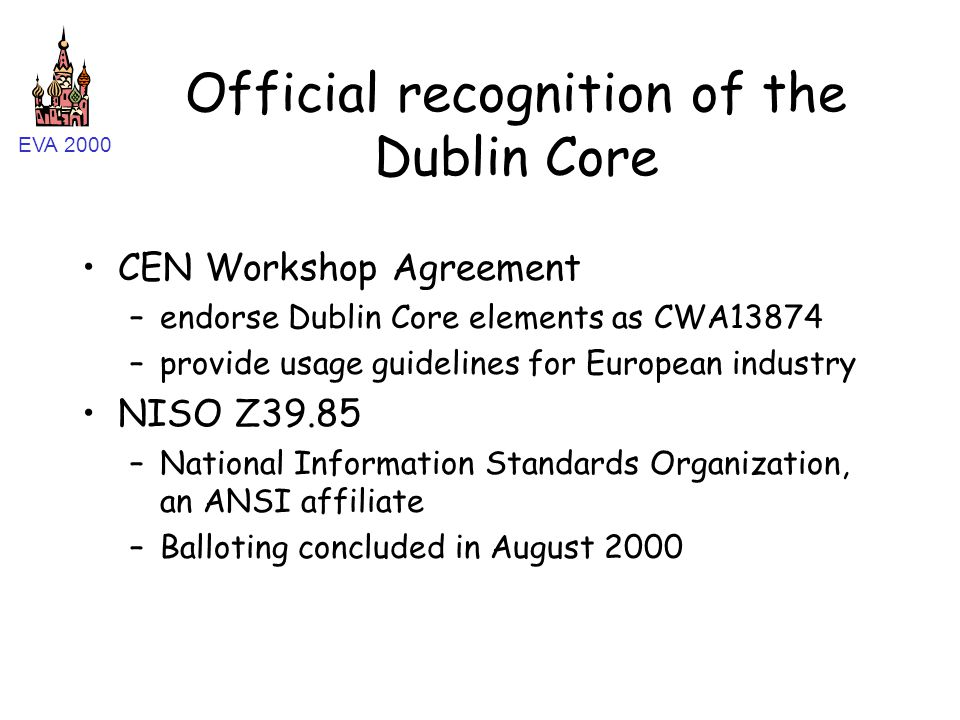 EVA 2000 Official recognition of the Dublin Core CEN Workshop Agreement –endorse Dublin Core elements as CWA13874 –provide usage guidelines for Europe