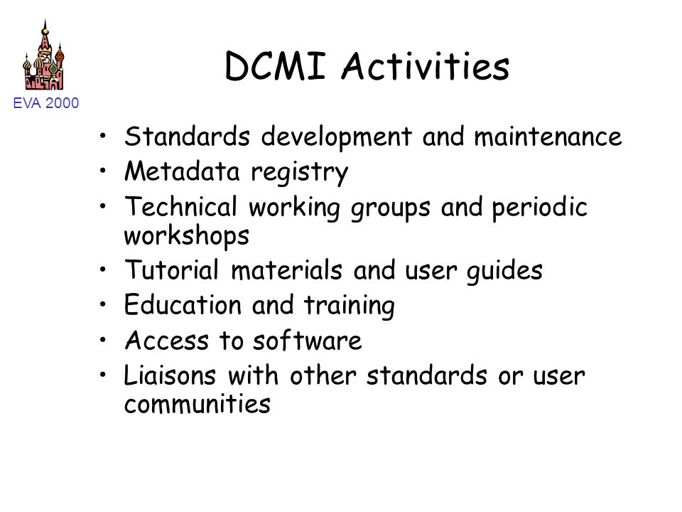 EVA 2000 DCMI Activities Standards development and maintenance Metadata registry Technical working groups and periodic workshops Tutorial materials and user guides Education and training Access to software Liaisons with other standards or user communities