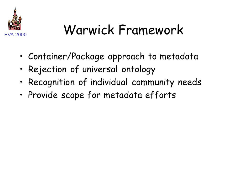 EVA 2000 Warwick Framework Container/Package approach to metadata Rejection of universal ontology Recognition of individual community needs Provide sc
