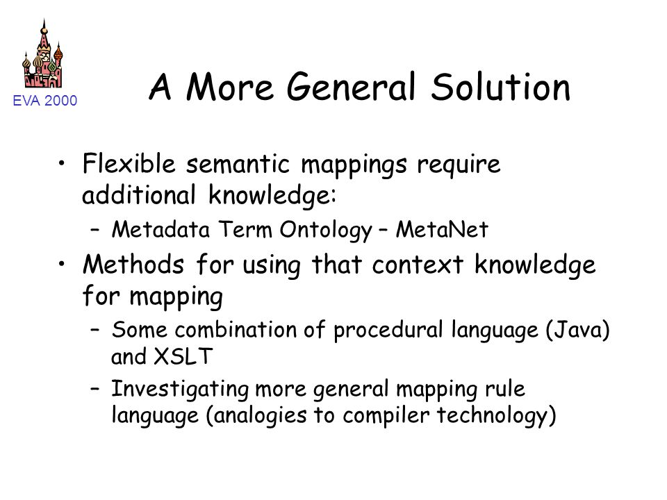 EVA 2000 A More General Solution Flexible semantic mappings require additional knowledge: –Metadata Term Ontology – MetaNet Methods for using that context knowledge for mapping –Some combination of procedural language (Java) and XSLT –Investigating more general mapping rule language (analogies to compiler technology)