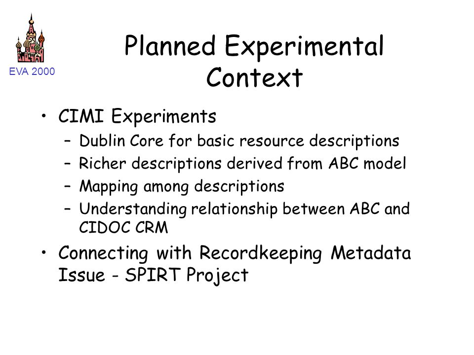EVA 2000 Planned Experimental Context CIMI Experiments –Dublin Core for basic resource descriptions –Richer descriptions derived from ABC model –Mapping among descriptions –Understanding relationship between ABC and CIDOC CRM Connecting with Recordkeeping Metadata Issue - SPIRT Project