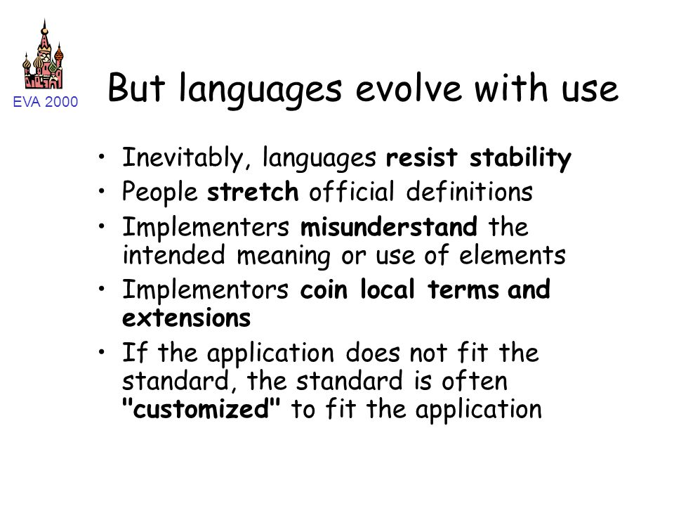 EVA 2000 But languages evolve with use Inevitably, languages resist stability People stretch official definitions Implementers misunderstand the intended meaning or use of elements Implementors coin local terms and extensions If the application does not fit the standard, the standard is often customized to fit the application