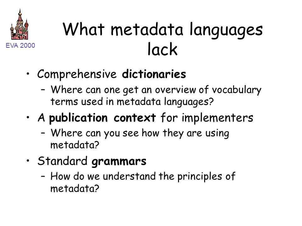 EVA 2000 What metadata languages lack Comprehensive dictionaries –Where can one get an overview of vocabulary terms used in metadata languages.