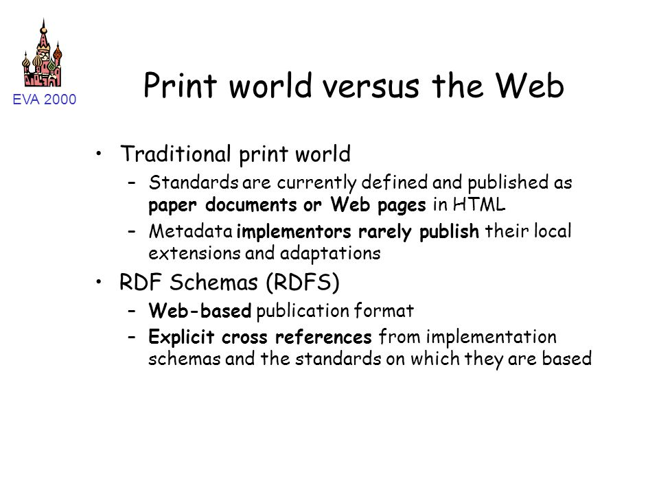 EVA 2000 Print world versus the Web Traditional print world –Standards are currently defined and published as paper documents or Web pages in HTML –Metadata implementors rarely publish their local extensions and adaptations RDF Schemas (RDFS) –Web-based publication format –Explicit cross references from implementation schemas and the standards on which they are based