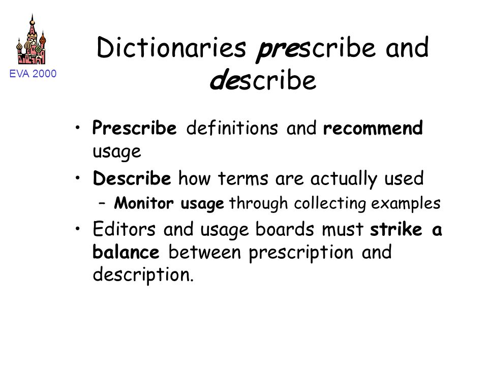 EVA 2000 Dictionaries prescribe and describe Prescribe definitions and recommend usage Describe how terms are actually used –Monitor usage through col