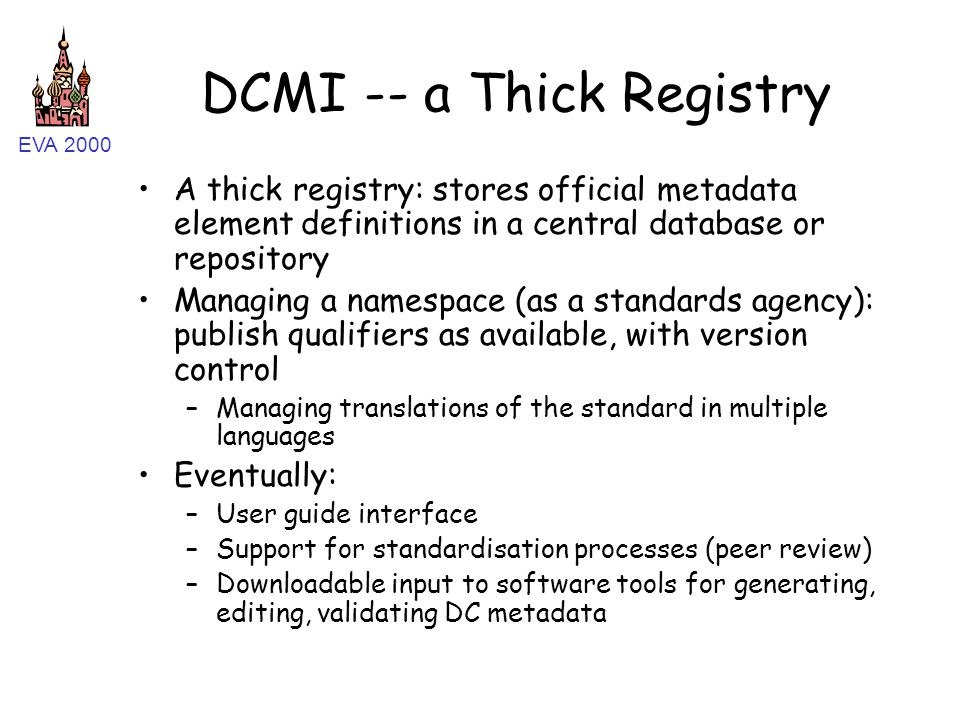EVA 2000 DCMI -- a Thick Registry A thick registry: stores official metadata element definitions in a central database or repository Managing a namespace (as a standards agency): publish qualifiers as available, with version control –Managing translations of the standard in multiple languages Eventually: –User guide interface –Support for standardisation processes (peer review) –Downloadable input to software tools for generating, editing, validating DC metadata
