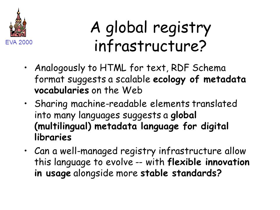 EVA 2000 A global registry infrastructure? Analogously to HTML for text, RDF Schema format suggests a scalable ecology of metadata vocabularies on the