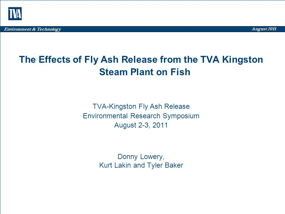 Environment & Technology August 2011 The Effects of Fly Ash Release from the TVA Kingston Steam Plant on Fish TVA-Kingston Fly Ash Release Environmental Research Symposium August 2-3, 2011 Donny Lowery, Kurt Lakin and Tyler Baker