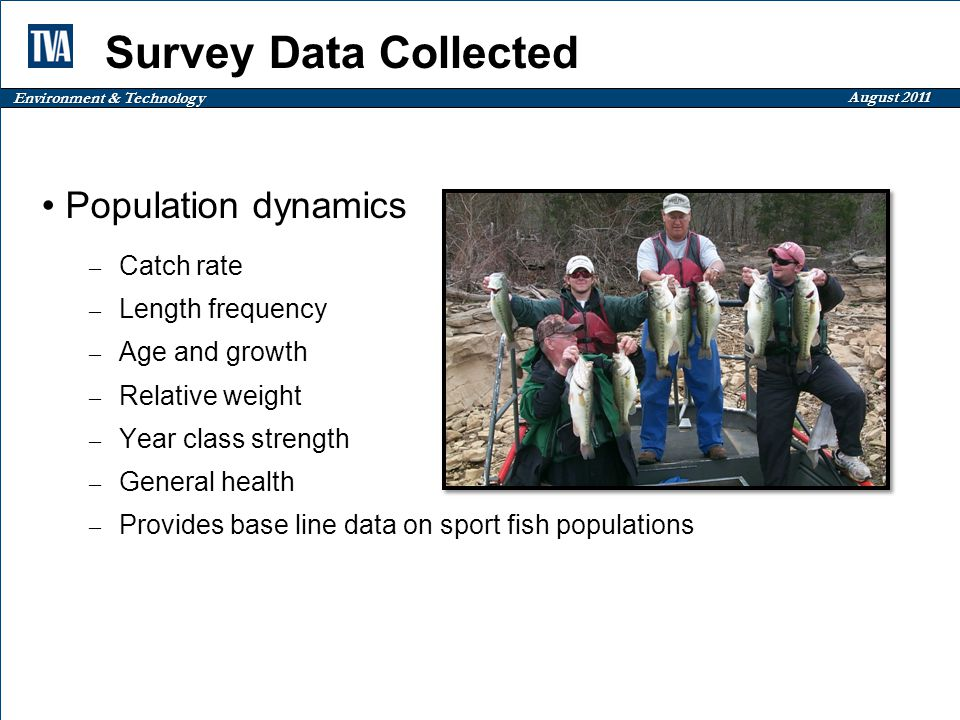 Environment & Technology August 2011 Survey Data Collected Population dynamics – Catch rate – Length frequency – Age and growth – Relative weight – Year class strength – General health – Provides base line data on sport fish populations