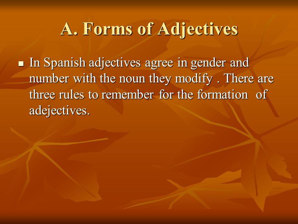 A. Forms of Adjectives In Spanish adjectives agree in gender and number with the noun they modify.