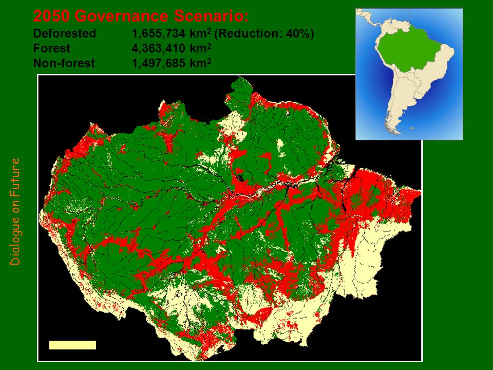 2050 Governance Scenario: Deforested 1,655,734 km 2 (Reduction: 40%) Forest 4,363,410 km 2 Non-forest1,497,685 km 2 500 km Dialogue on Future