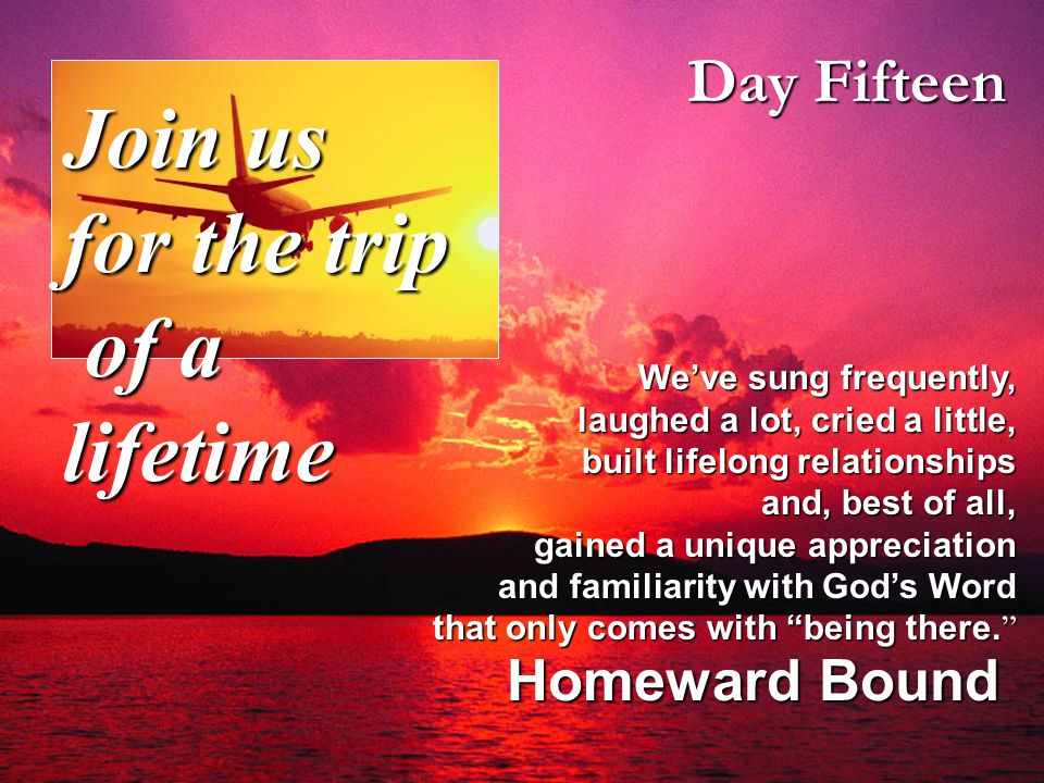 Day Fifteen Homeward Bound We've sung frequently, laughed a lot, cried a little, built lifelong relationships and, best of all, gained a unique appreciation and familiarity with God's Word that only comes with being there.