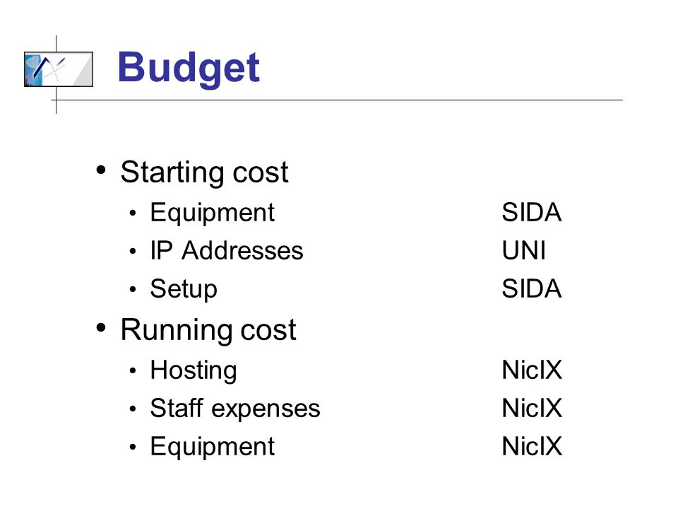 Budget Starting cost EquipmentSIDA IP AddressesUNI Setup SIDA Running cost Hosting NicIX Staff expensesNicIX Equipment NicIX
