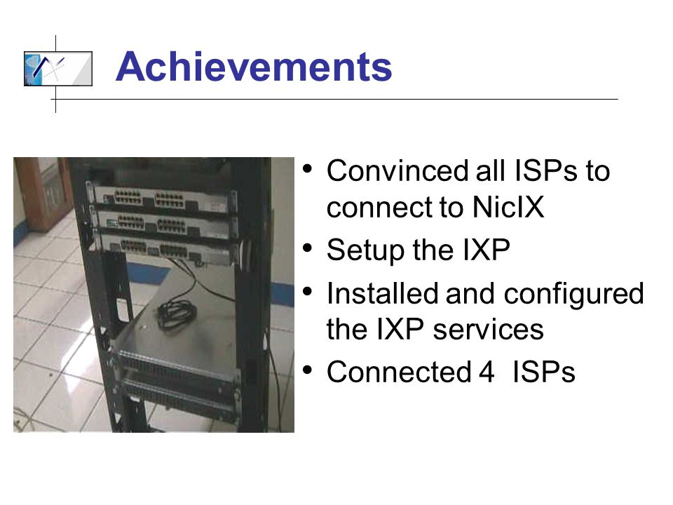 Achievements Convinced all ISPs to connect to NicIX Setup the IXP Installed and configured the IXP services Connected 4 ISPs