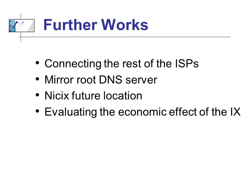 Further Works Connecting the rest of the ISPs Mirror root DNS server Nicix future location Evaluating the economic effect of the IX