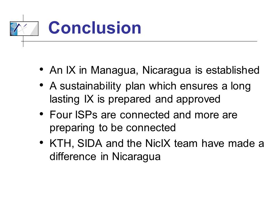 Conclusion An IX in Managua, Nicaragua is established A sustainability plan which ensures a long lasting IX is prepared and approved Four ISPs are connected and more are preparing to be connected KTH, SIDA and the NicIX team have made a difference in Nicaragua