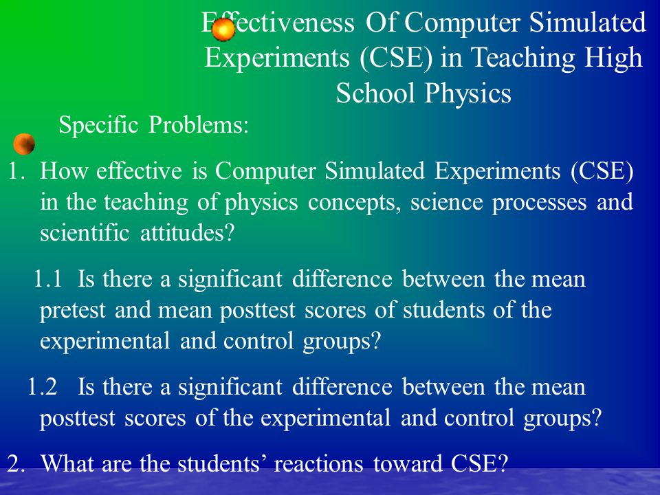 Effectiveness Of Computer Simulated Experiments (CSE) in Teaching High School Physics Specific Problems: 1.How effective is Computer Simulated Experiments (CSE) in the teaching of physics concepts, science processes and scientific attitudes.