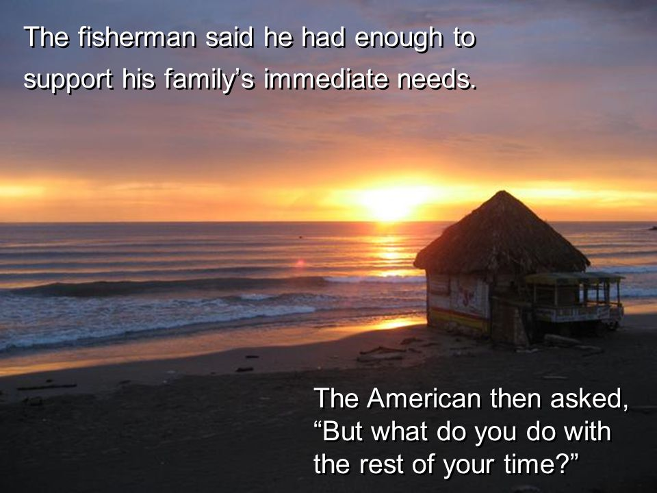 "The Mexican replied, ""Only a little while."" The American then asked why he didn't stay out longer and catch more fish."