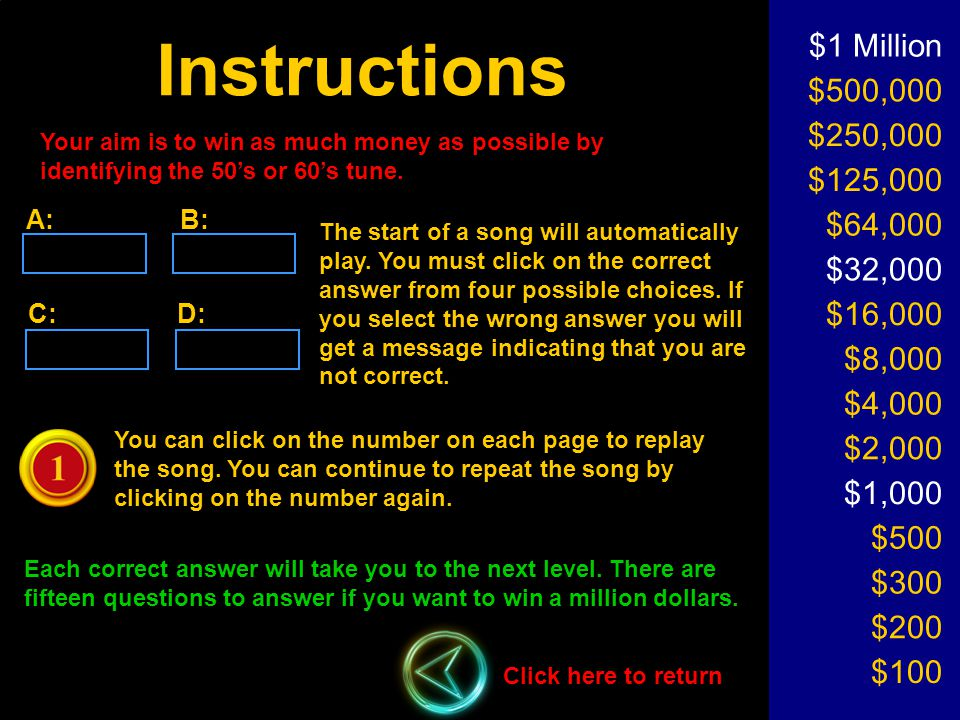 Instructions $1 Million $500,000 $250,000 $125,000 $64,000 $32,000 $16,000 $8,000 $4,000 $2,000 $1,000 $500 $300 $200 $100 Click here to return Your aim is to win as much money as possible by identifying the 50's or 60's tune.