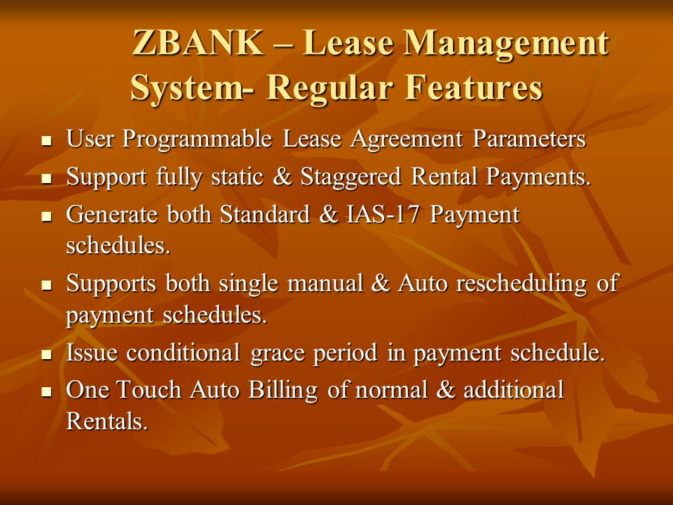 ZBANK – Lease Management System- Regular Features User Programmable Lease Agreement Parameters User Programmable Lease Agreement Parameters Support fully static & Staggered Rental Payments.
