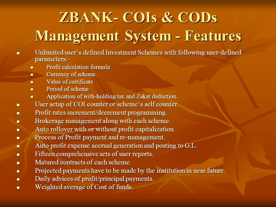 ZBANK- COIs & CODs Management System - Features Unlimited user's defined Investment Schemes with following user-defined parameters:- Unlimited user's