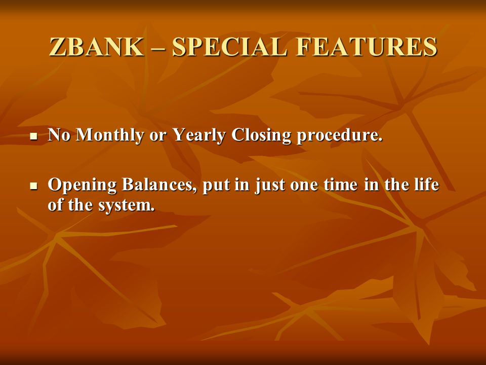 ZBANK – SPECIAL FEATURES No Monthly or Yearly Closing procedure. No Monthly or Yearly Closing procedure. Opening Balances, put in just one time in the